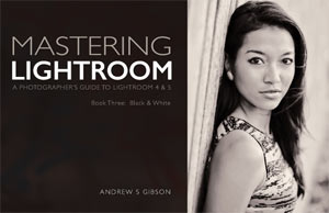 Masterlng Lightroom: Book Three – Black & White by Andrew S Gibson